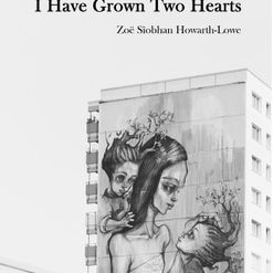 Zoe Siobhan Howarth-Lowe - I Have Grown Two Hearts, Hedgehog Press